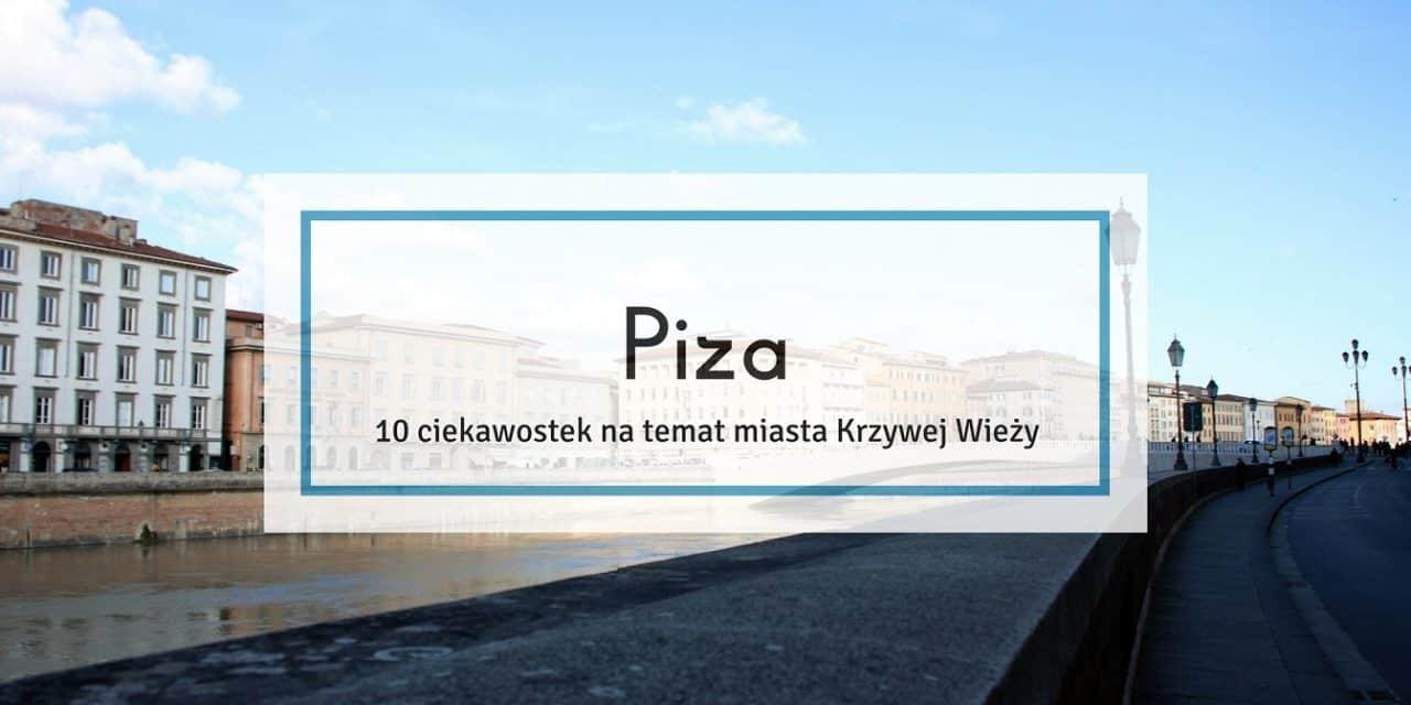 Piza – 10 ciekawostek na temat miasta Krzywej Wieży